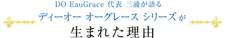 DO EauGrace 代表 三浦が語る ディーオー オーグレース シリーズが生まれた理由