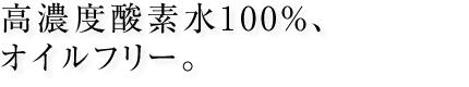 高濃度酸素水100%、オイルフリー。
