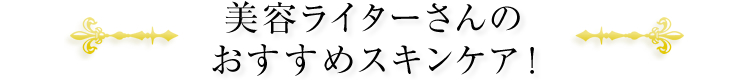 美容ライターさんのおすすめスキンケア!