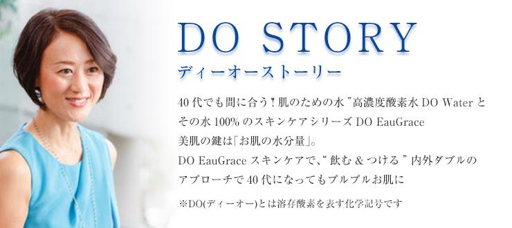 """DO STORY ディーオー ストーリー 上質な酸素をたっぷり練り込んだ高濃度酸素水、DO Waterと、美肌スキンケア・プログラムDO EauGrace。それは""""体の内側からも外側からも美しく""""を追求して生まれた、プリミティブな美の処方箋。 ※DO(ディーオー)とは""""溶存酸素""""を表す科学記号です"""