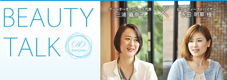 BEAUTY TALK ディーオーオーグレース代表 三浦 嘉奈子×ビューティーアドバイザー 永田 明華 様
