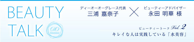 BEAUTY TALK ディーオーオーグレース代表 三浦 嘉奈子×ビューティーアドバイザー 永田 明華 様 ビューティートークVol.2 キレイな人は実践している「美容液」