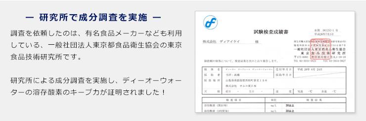 調査を依頼したのは、有名食品メーカーなども利用している、一般社団法人東京都食品衛生協会の東京食品技術研究所です。成分調査を実施し、ディーオーウォーターの溶存酸素のキープ力が証明されました!