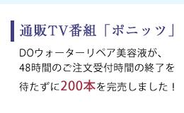 通販TV番組ポニッツ DOウォーターリペア美容液が、 48時間のご注文受付時間の終了を 待たずに200本を完売しました!